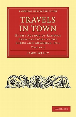Travels in Town: By the Author of Random Recollections of the Lords and Commons, Etc.  by  James Grant