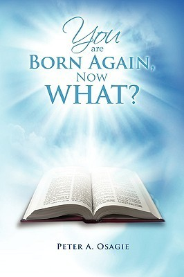 You Are Born Again, Now What?  by  Peter A. Osagie