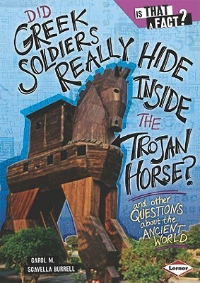 Did Greek Soldiers Really Hide Inside the Trojan Horse?: And Other Questions about the Ancient World  by  Carol M. Scavella Burrell