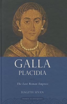 Galla Placidia: The Last Roman Empress Hagith Sivan