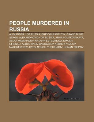 People Murdered in Russia: Alexander II of Russia, Grigori Rasputin, Grand Duke Sergei Alexandrovich of Russia, Anna Politkovskaya  by  Books LLC