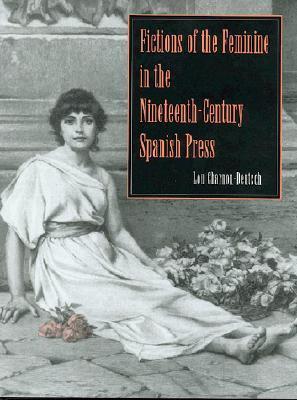 Fictions of the Feminine in the Nineteenth-Century Spanish Press Lou Charnon-Deutsch