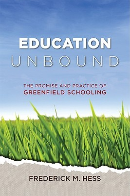 Education Unbound: The Promise And Practice Of Greenfield Schooling  by  Frederick M. Hess