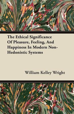 The Ethical Significance of Pleasure, Feeling, and Happiness in Modern Non-Hedonistic Systems  by  William Kelley Wright