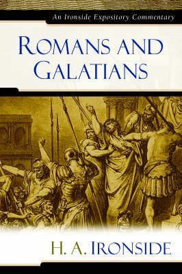 Romans and Galatians (Ironside Expository Commentaries) (Ironside Expository Commentaries  by  H.A. Ironside
