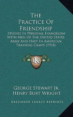 The Practice Of Friendship: Studies In Personal Evangelism With Men Of The United States Army And Navy In American Training Camps (1918)  by  George Stewart Jr.
