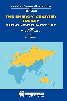 The Energy Charter Treaty: An East West Gateway For Investment And Trade (International Energy And Resources Law And Policy Series) Thomas Walde