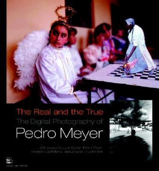 The Real and the True: The Digital Photography of Pedro Meyer Pedro Meyer