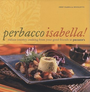 Perbacco Isabella!: Italian Country Cooking From Your Good Friends At Paesanos Isabella Nicoletti
