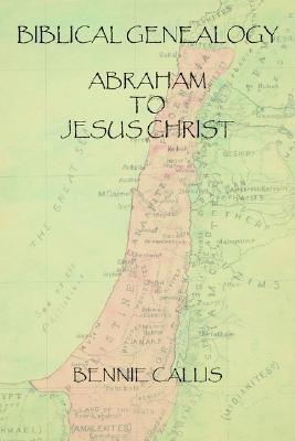 Biblical Genealogy Abraham to Jesus Christ Bennie Callis