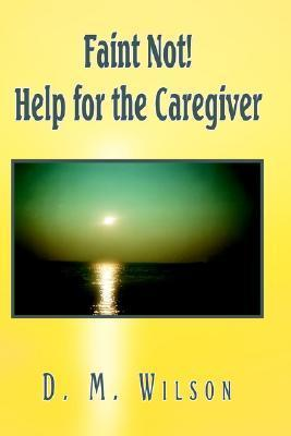 Faint Not! Help for the Caregiver D.M. Wilson