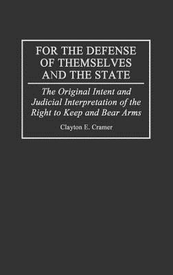 For the Defense of Themselves and the State: The Original Intent and Judicial Interpretation of the Right to Keep and Bear Arms  by  Clayton E. Cramer