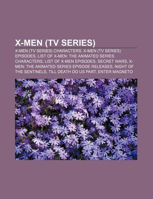 X-Men (TV Series): X-Men (TV Series) Characters, X-Men (TV Series) Episodes, List of X-Men: The Animated Series Characters  by  Books LLC