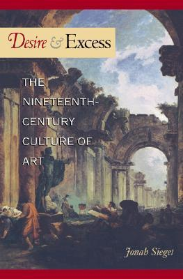 Desire and Excess: The Nineteenth-Century Culture of Art  by  Jonah Siegel