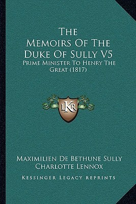 The Memoirs Of The Duke Of Sully V5: Prime Minister To Henry The Great (1817)  by  Maximilien de Bethune Sully
