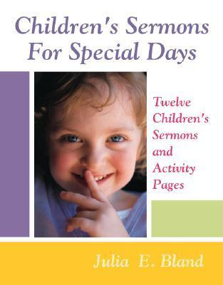 Childrens Sermons for Special Days: Twelve Childrens Sermons and Activity Pages  by  Julia E. Bland