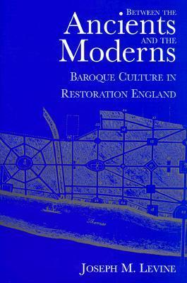 Between the Ancients and Moderns: Baroque Culture in Restoration England  by  Joseph M. Levine