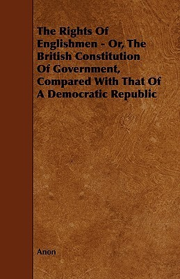 The Rights of Englishmen - Or, the British Constitution of Government, Compared with That of a Democratic Republic  by  Anonymous