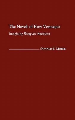 The Novels of Kurt Vonnegut: Imagining Being an American Donald E. Morse