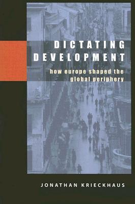 Dictating Development: How Europe Shaped the Global Periphery  by  Jonathan Krieckhaus
