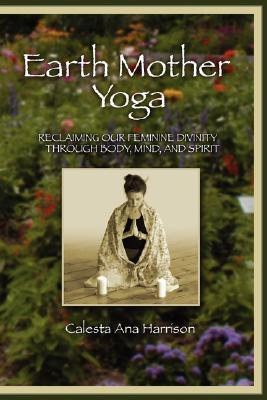 Earth Mother Yoga: Reclaiming Our Feminine Divinity Through Body, Mind, and Spirit Calesta Harrison