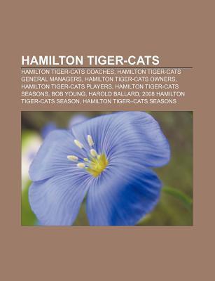 Hamilton Tiger-Cats: Hamilton Tiger-Cats Coaches, Hamilton Tiger-Cats General Managers, Hamilton Tiger-Cats Owners, Hamilton Tiger-Cats Pla Source Wikipedia