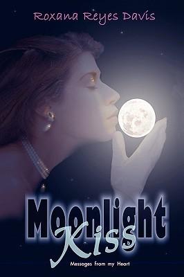 Moonlight Kiss: Messages from My Heart  by  Roxana Reyes Davis