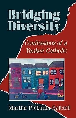 Bridging Diversity: Confessions of a Yankee Catholic  by  Martha Pickman Baltzell