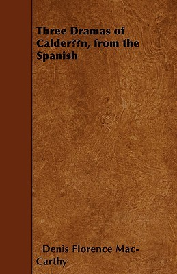 Three Dramas of Caldern, from the Spanish Denis Florence Mac-Carthy