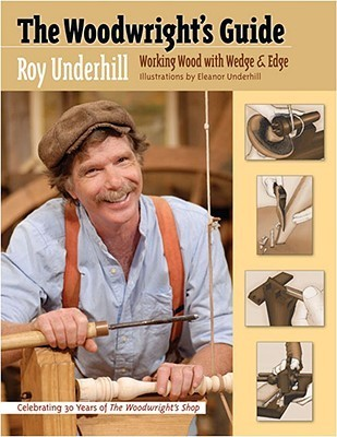 The Woodwrights Guide: Working Wood with Wedge and Edge  by  Roy Underhill