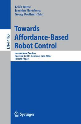 Towards Affordance-Based Robot Control: International Seminar, Dagstuhl Castle, Germany, June 5-9, 2006, Revised Papers Erich Rome