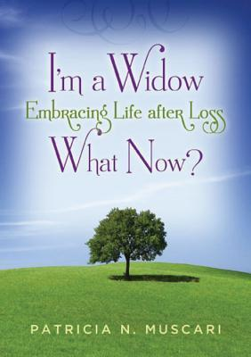 Im a Widow, What Now?: Embracing Life After Loss  by  Patricia N. Muscari