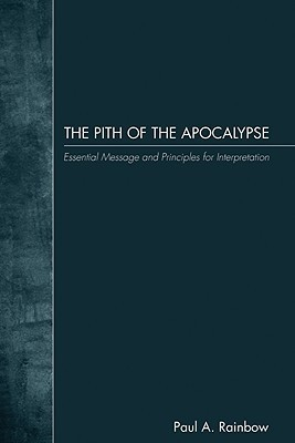The Pith of the Apocalypse: Essential Message and Principles for Interpretation  by  Paul A. Rainbow