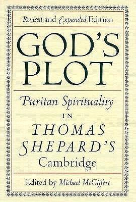 Gods Plot: Puritan Spirituality in Thomas Shepards Cambridge  by  Thomas Shepard