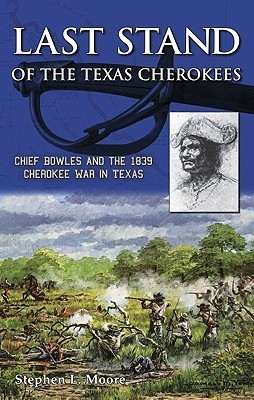 Last Stand of the Texas Cherokees: Chief Bowles and the 1839 Cherokee War in Texas Stephen Moore