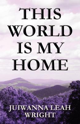 This World Is My Home  by  Juiwanna Leah Wright