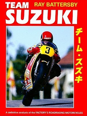 Team Suzuki: A Definitive Analysis of the Factorys Roadracing Motorcycles  by  Ray Battersby