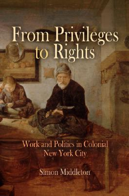 From Privileges to Rights: Work and Politics in Colonial New York City Simon Middleton