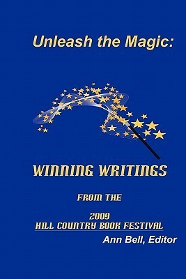 Unleash the Magic: : Winning Writings from the 2009 Hill Country Book Festival  by  Ann Bell