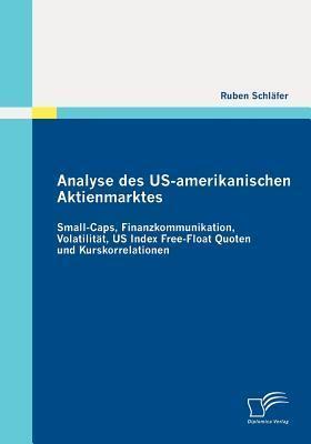 Analyse Des Us-Amerikanischen Aktienmarktes: Small-Caps, Finanzkommunikation, Volatilit T, Us Index Free-Float Quoten Und Kurskorrelationen  by  Ruben Schläfer