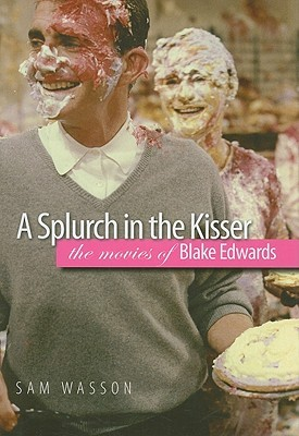 A Splurch in the Kisser: The Movies of Blake Edwards  by  Sam Wasson