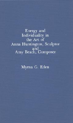 Energy and Individuality in the Art of Anna Huntington, Sculptor, and Amy Beach  by  Myrna G. Eden
