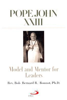 Pope John XXIII: Model and Mentor for Leaders  by  Bernard R. Bonnot