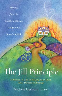 The Jill Principle: A Womans Guide to Healing Your Spirit After Divorce or Breakup Michele Germain