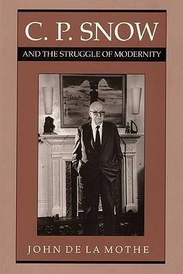 C. P. Snow and the Struggle of Modernity  by  John De LA Mothe