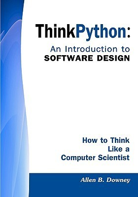 Think Python: An Introduction to Software Design: How to Think Like a Computer Scientist Allen B. Downey