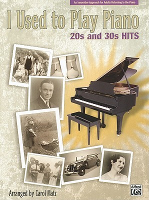 I Used to Play Piano -- 20s and 30s Hits: An Innovative Approach for Adults Returning to the Piano Carol Matz
