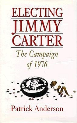 Electing Jimmy Carter: The Campaign of 1976 Patrick Anderson