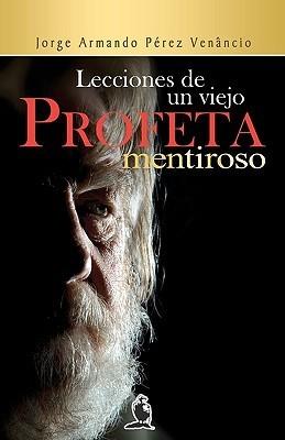 Lecciones de Un Viejo Profeta Mentiroso  by  Jorge Armand