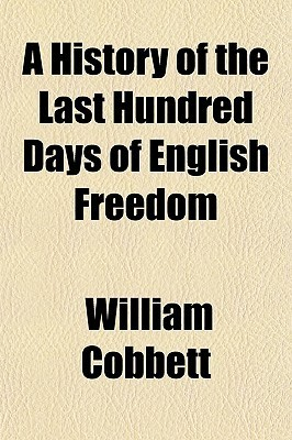 A History of the Last Hundred Days of English Freedom  by  William Cobbett